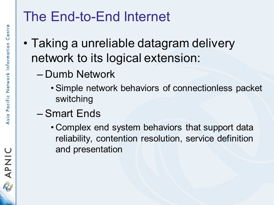 The End-to-End Internet Taking a unreliable datagram delivery network to its logical extension: –Dumb Network Simple network behaviors of connectionle