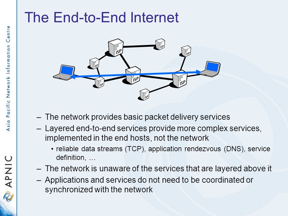 The End-to-End Internet –The network provides basic packet delivery services –Layered end-to-end services provide more complex services, implemented in the end hosts, not the network reliable data streams (TCP), application rendezvous (DNS), service definition, … –The network is unaware of the services that are layered above it –Applications and services do not need to be coordinated or synchronized with the network