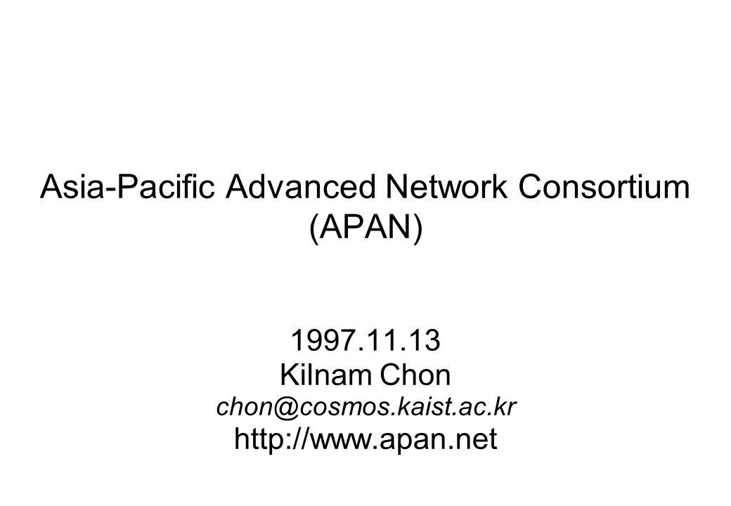 Asia-Pacific Advanced Network Consortium (APAN) 1997.11.13 Kilnam Chon chon@cosmos.kaist.ac.kr http://www.apan.net