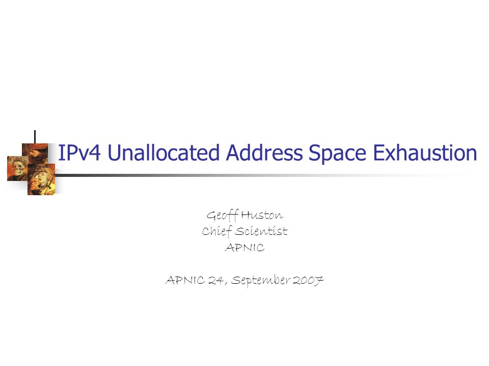 IPv4 Unallocated Address Space Exhaustion Geoff Huston Chief Scientist APNIC APNIC 24, September 2007