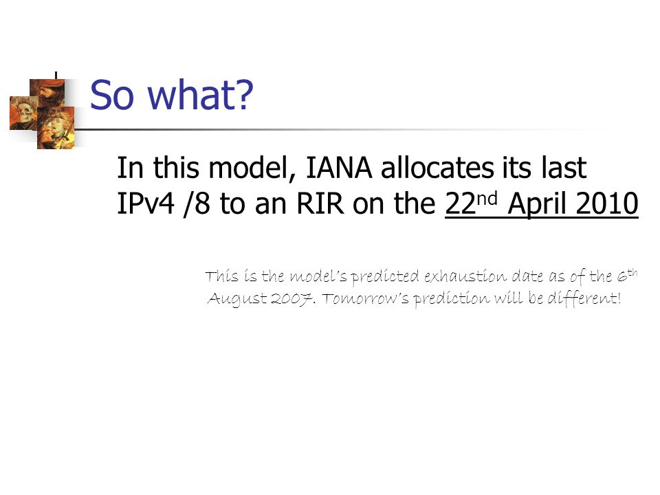 So what? In this model, IANA allocates its last IPv4 /8 to an RIR on the 22 nd April 2010 This is the models predicted exhaustion date as of the 6 th