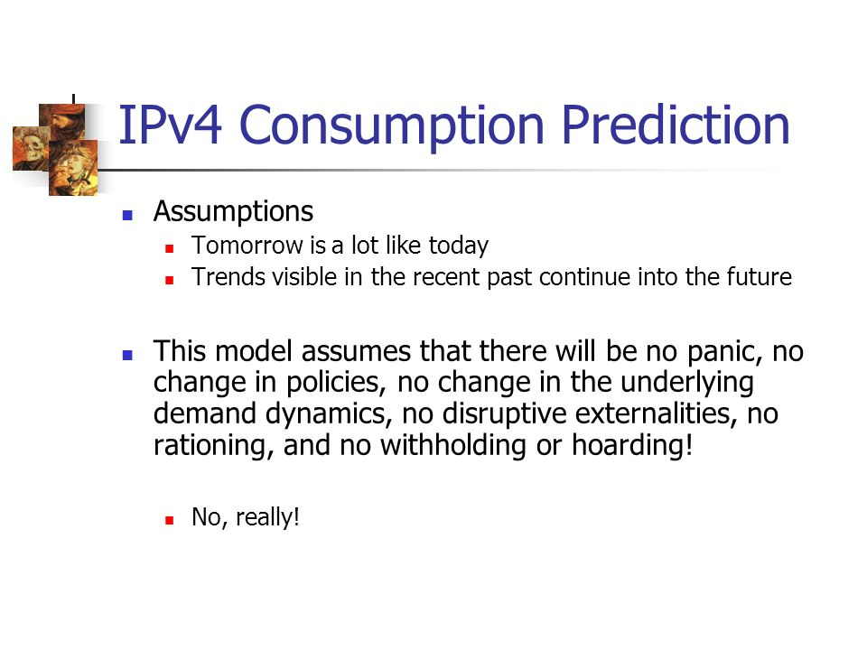 IPv4 Consumption Prediction Assumptions Tomorrow is a lot like today Trends visible in the recent past continue into the future This model assumes tha