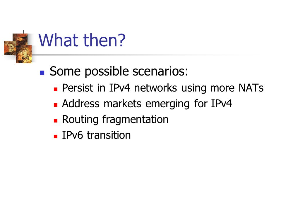 What then? Some possible scenarios: Persist in IPv4 networks using more NATs Address markets emerging for IPv4 Routing fragmentation IPv6 transition