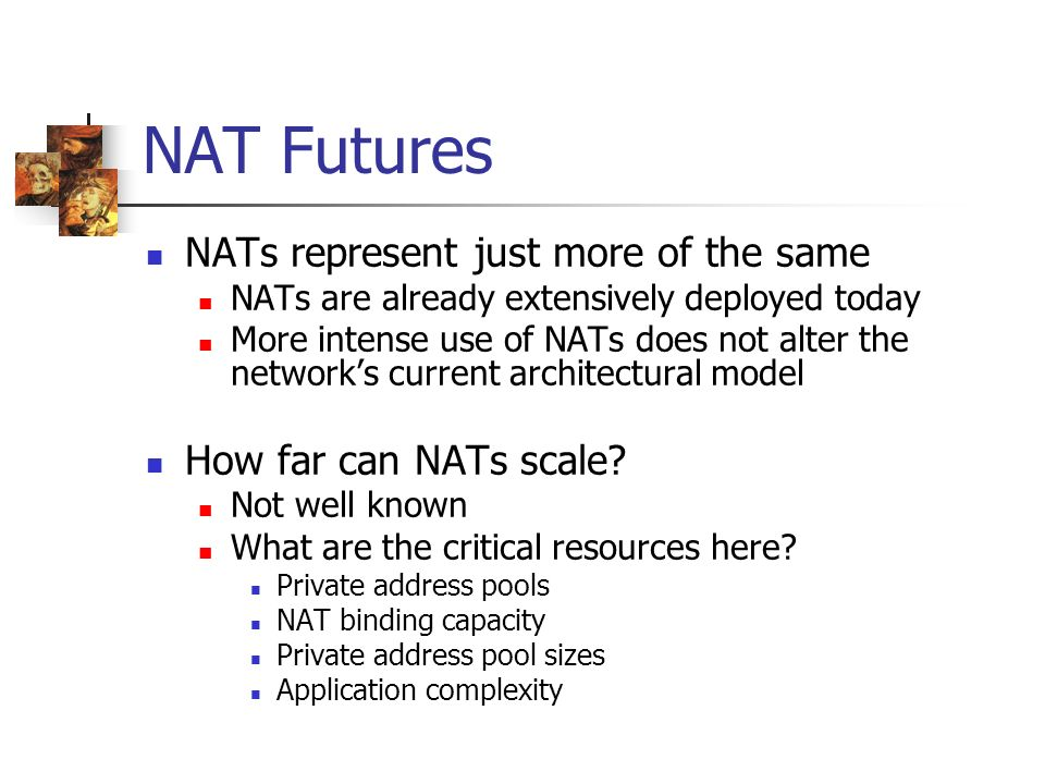 NAT Futures NATs represent just more of the same NATs are already extensively deployed today More intense use of NATs does not alter the networks current architectural model How far can NATs scale.