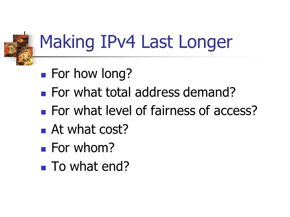 Making IPv4 Last Longer For how long? For what total address demand? For what level of fairness of access? At what cost? For whom? To what end?