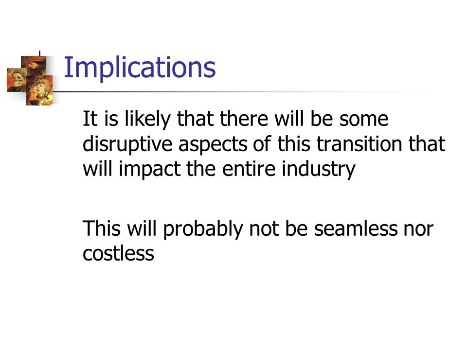 Implications It is likely that there will be some disruptive aspects of this transition that will impact the entire industry This will probably not be