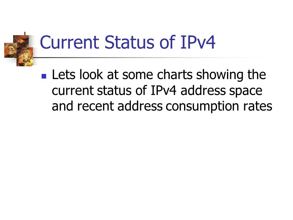 Current Status of IPv4 Lets look at some charts showing the current status of IPv4 address space and recent address consumption rates