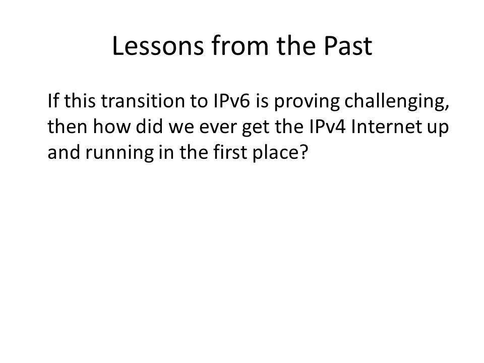 Lessons from the Past If this transition to IPv6 is proving challenging, then how did we ever get the IPv4 Internet up and running in the first place