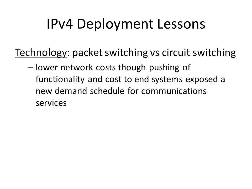 IPv4 Deployment Lessons Technology: packet switching vs circuit switching – lower network costs though pushing of functionality and cost to end systems exposed a new demand schedule for communications services