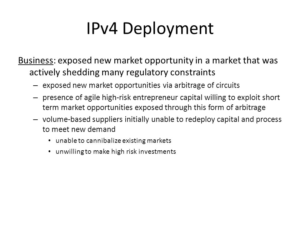 IPv4 Deployment Business: exposed new market opportunity in a market that was actively shedding many regulatory constraints – exposed new market opportunities via arbitrage of circuits – presence of agile high-risk entrepreneur capital willing to exploit short term market opportunities exposed through this form of arbitrage – volume-based suppliers initially unable to redeploy capital and process to meet new demand unable to cannibalize existing markets unwilling to make high risk investments