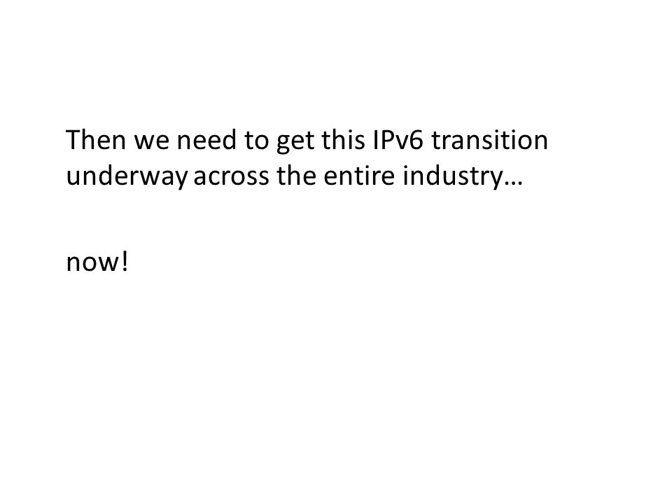Then we need to get this IPv6 transition underway across the entire industry… now!