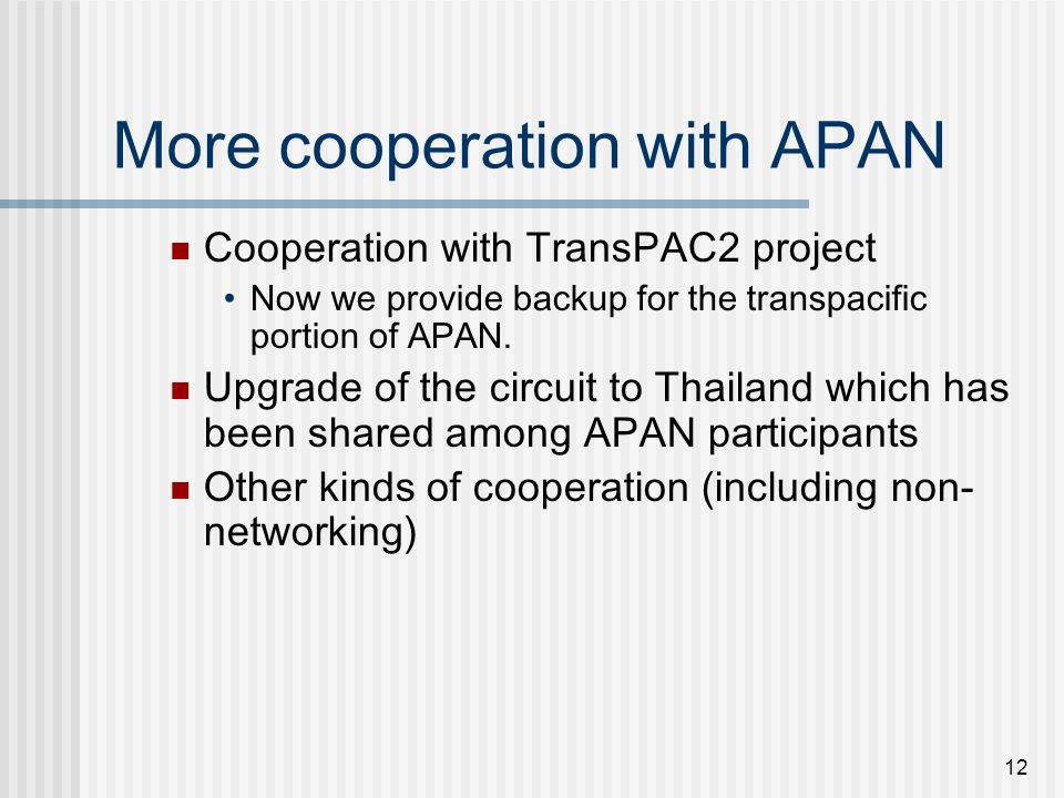 12 More cooperation with APAN Cooperation with TransPAC2 project Now we provide backup for the transpacific portion of APAN. Upgrade of the circuit to