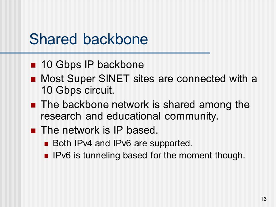 16 Shared backbone 10 Gbps IP backbone Most Super SINET sites are connected with a 10 Gbps circuit. The backbone network is shared among the research