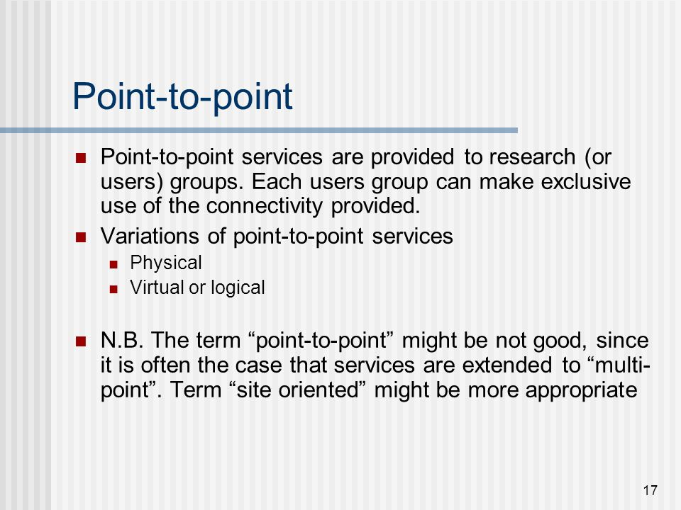 17 Point-to-point Point-to-point services are provided to research (or users) groups. Each users group can make exclusive use of the connectivity prov