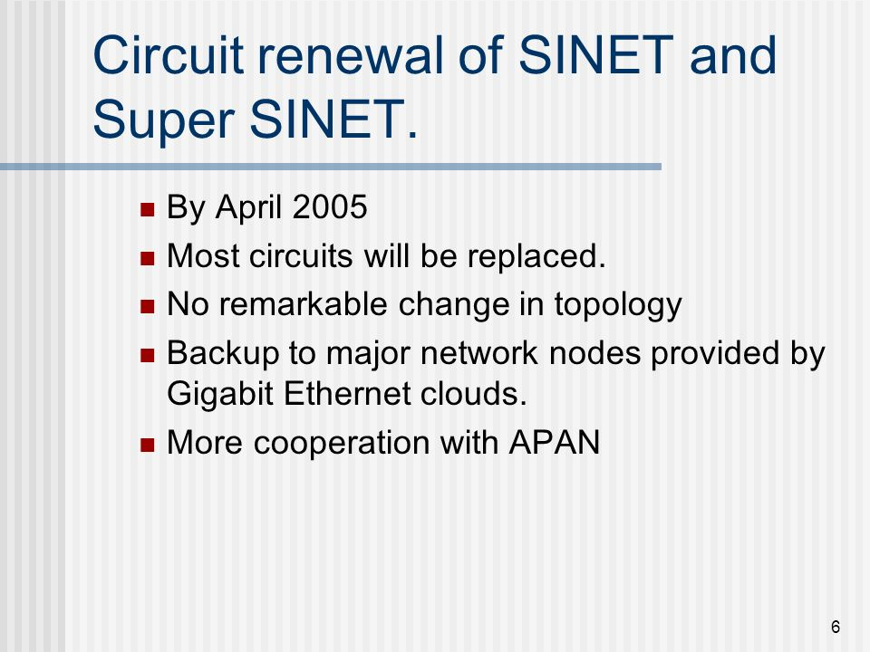 6 Circuit renewal of SINET and Super SINET. By April 2005 Most circuits will be replaced. No remarkable change in topology Backup to major network nod
