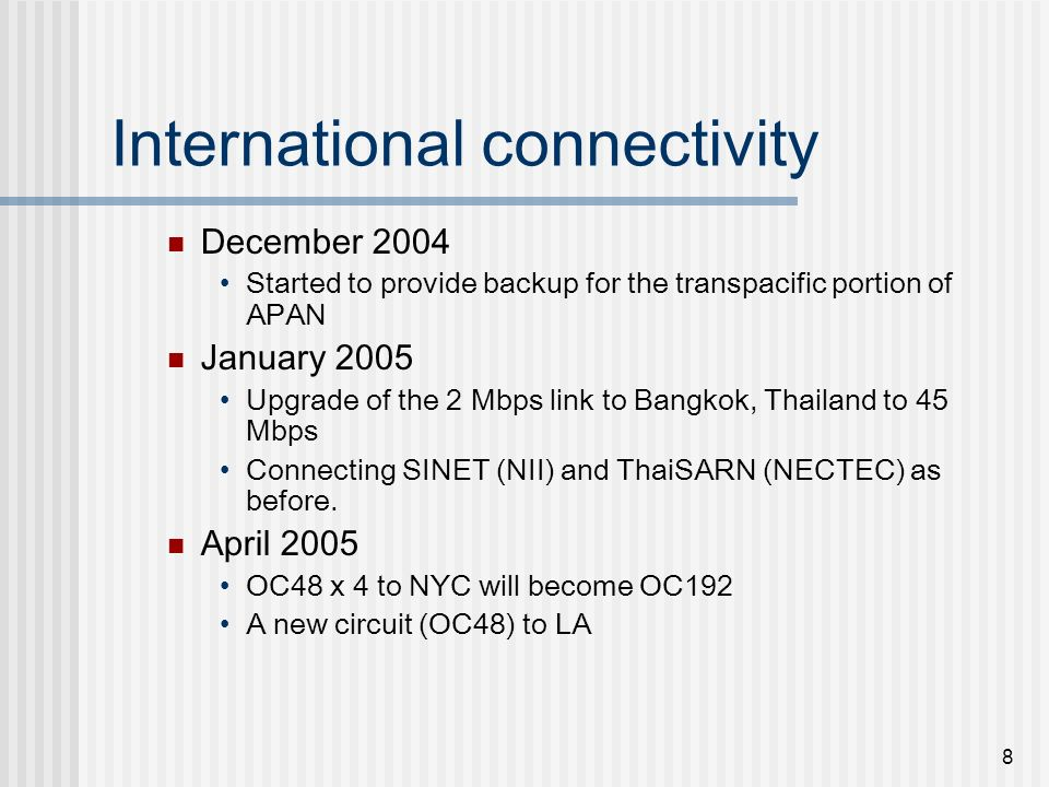 8 International connectivity December 2004 Started to provide backup for the transpacific portion of APAN January 2005 Upgrade of the 2 Mbps link to B