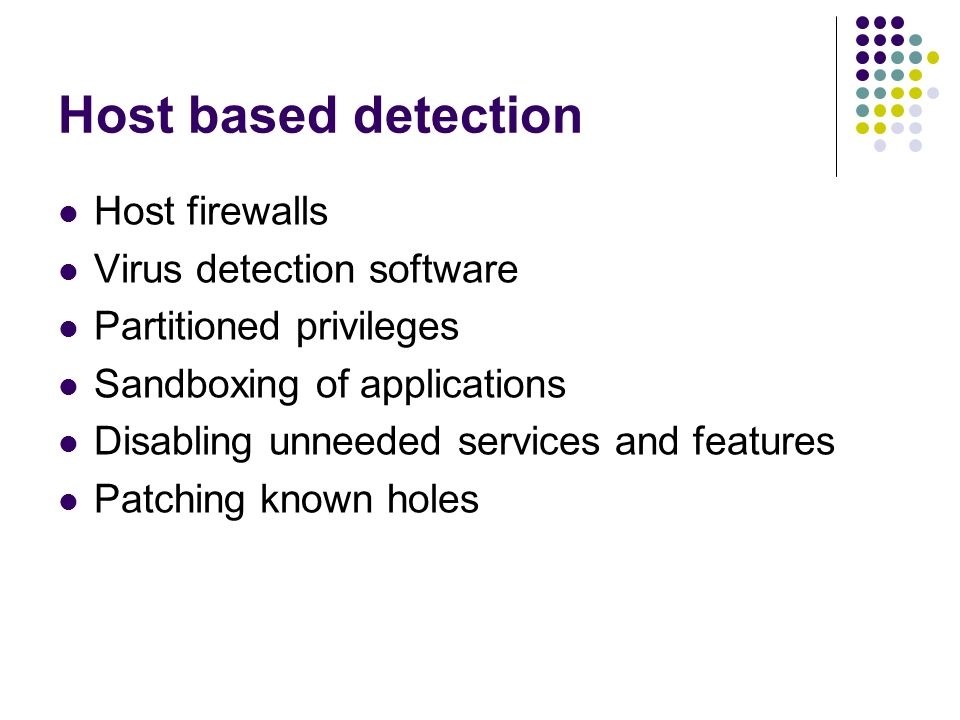 Host based detection Host firewalls Virus detection software Partitioned privileges Sandboxing of applications Disabling unneeded services and features Patching known holes