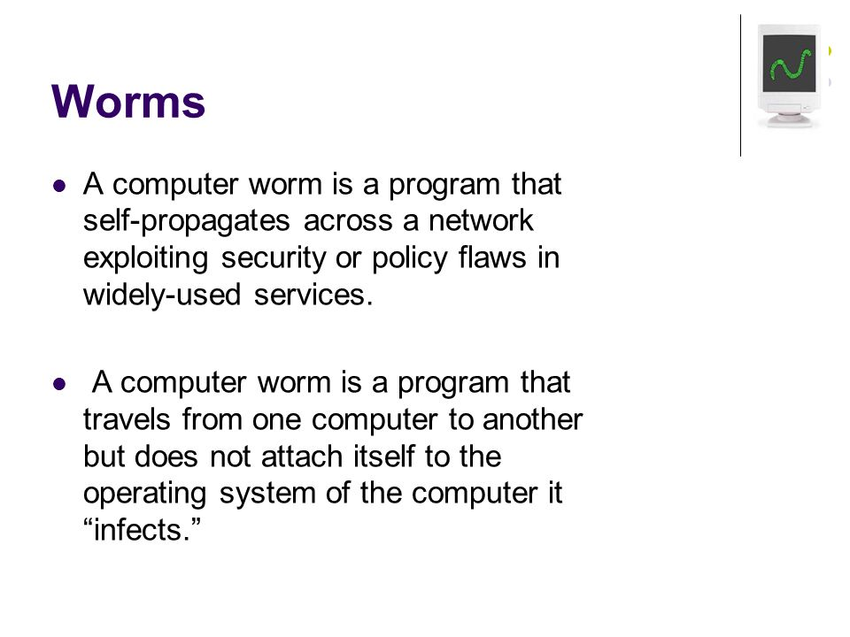 Worms A computer worm is a program that self-propagates across a network exploiting security or policy flaws in widely-used services.