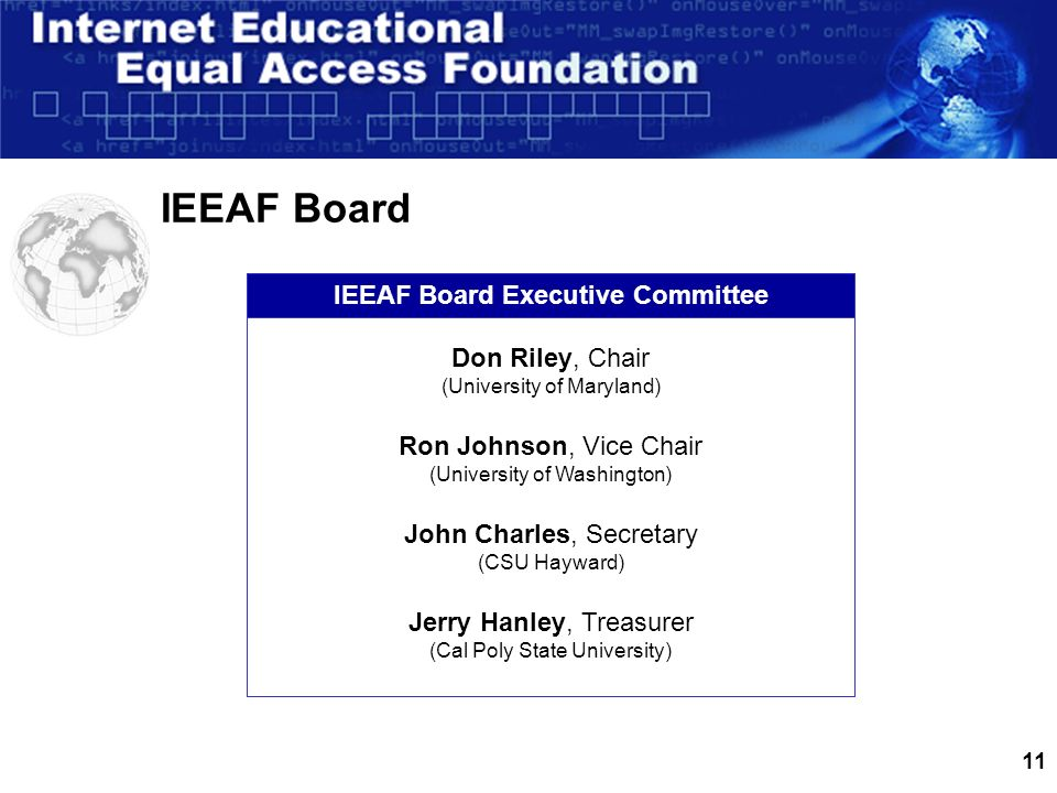 11 IEEAF Board IEEAF Board Executive Committee Don Riley, Chair (University of Maryland) Ron Johnson, Vice Chair (University of Washington) John Charles, Secretary (CSU Hayward) Jerry Hanley, Treasurer (Cal Poly State University)