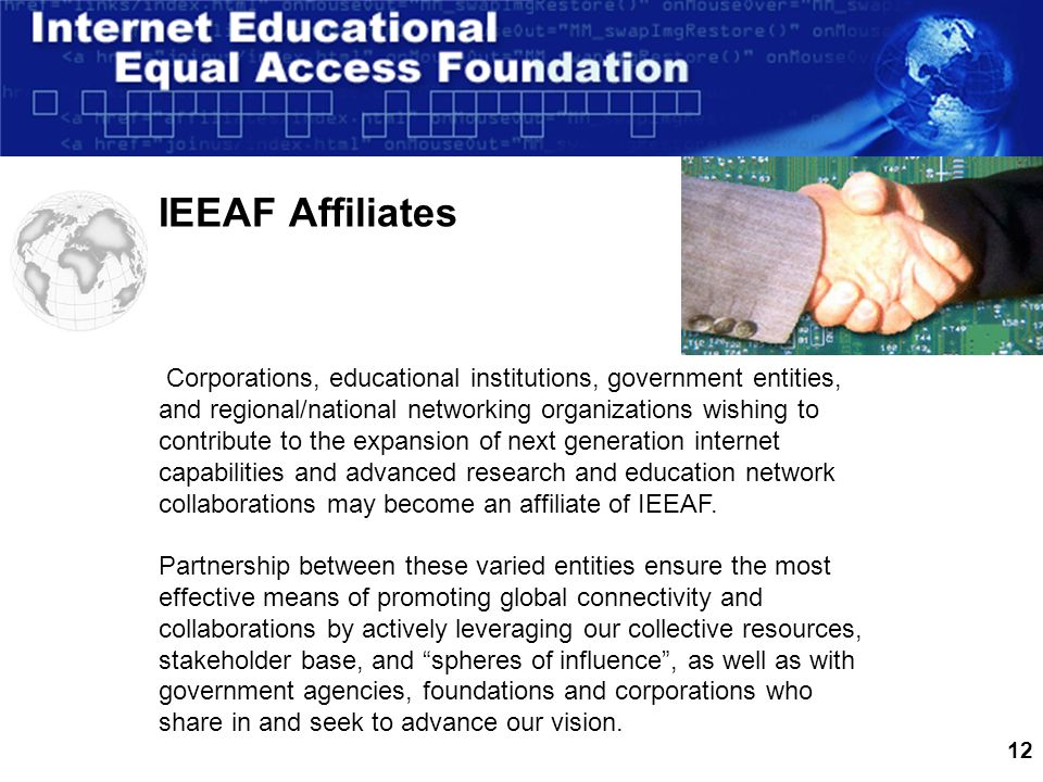 12 IEEAF Affiliates Corporations, educational institutions, government entities, and regional/national networking organizations wishing to contribute to the expansion of next generation internet capabilities and advanced research and education network collaborations may become an affiliate of IEEAF.