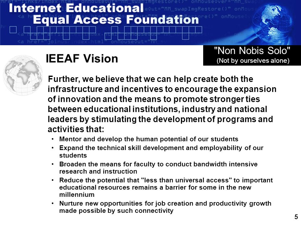 5 IEEAF Vision Further, we believe that we can help create both the infrastructure and incentives to encourage the expansion of innovation and the mea