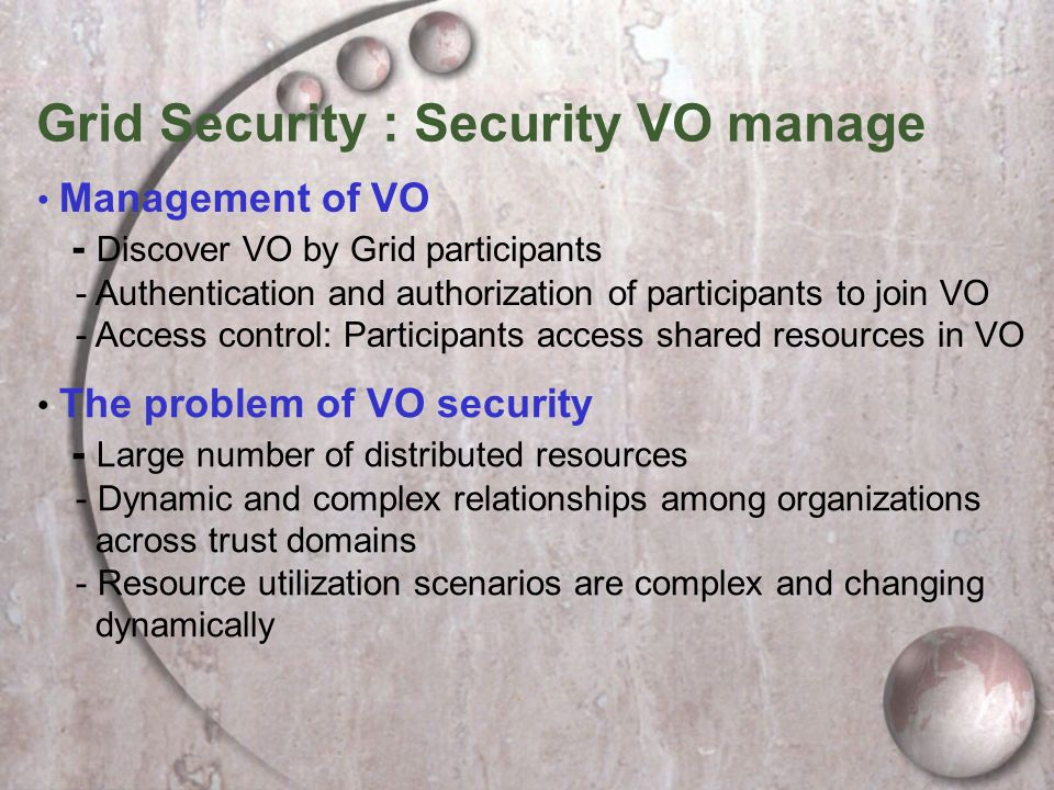 Grid Security : Security VO manage Management of VO - Discover VO by Grid participants - Authentication and authorization of participants to join VO - Access control: Participants access shared resources in VO The problem of VO security - Large number of distributed resources - Dynamic and complex relationships among organizations across trust domains - Resource utilization scenarios are complex and changing dynamically