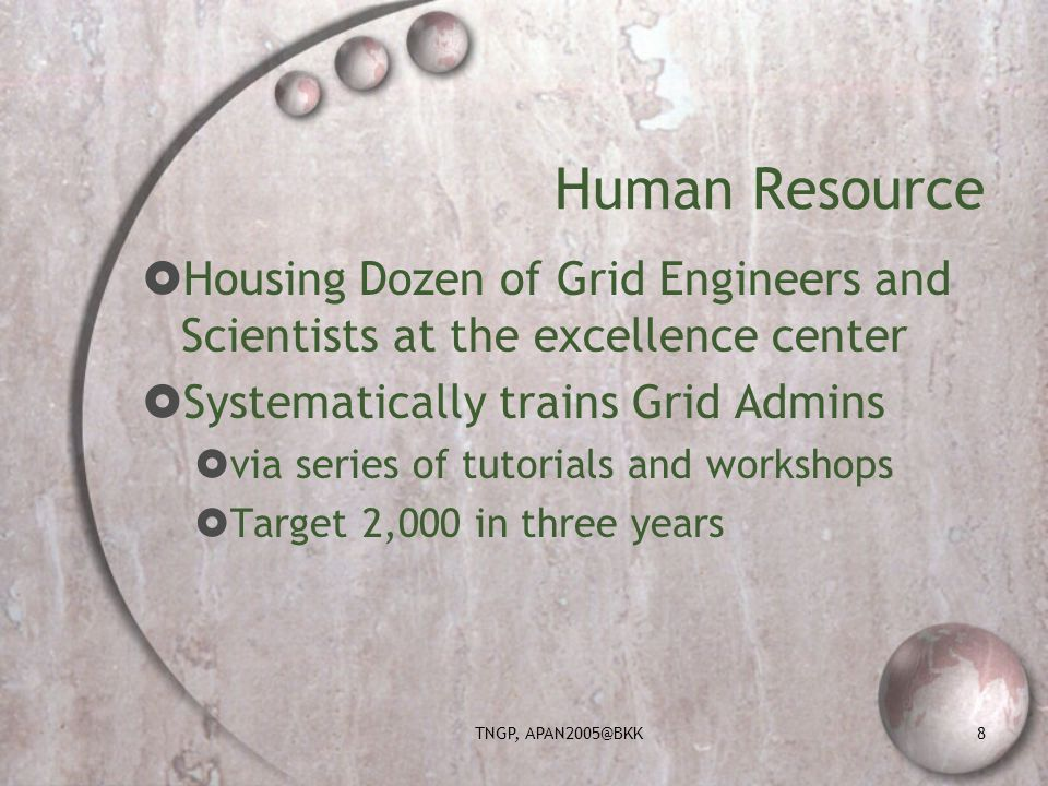 TNGP, APAN2005@BKK8 Human Resource Housing Dozen of Grid Engineers and Scientists at the excellence center Systematically trains Grid Admins via series of tutorials and workshops Target 2,000 in three years