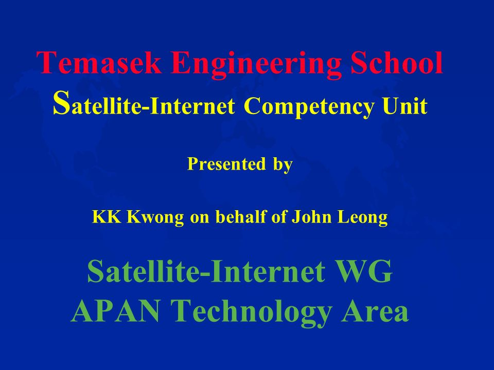Temasek Engineering School S atellite-Internet Competency Unit Presented by KK Kwong on behalf of John Leong Satellite-Internet WG APAN Technology Area
