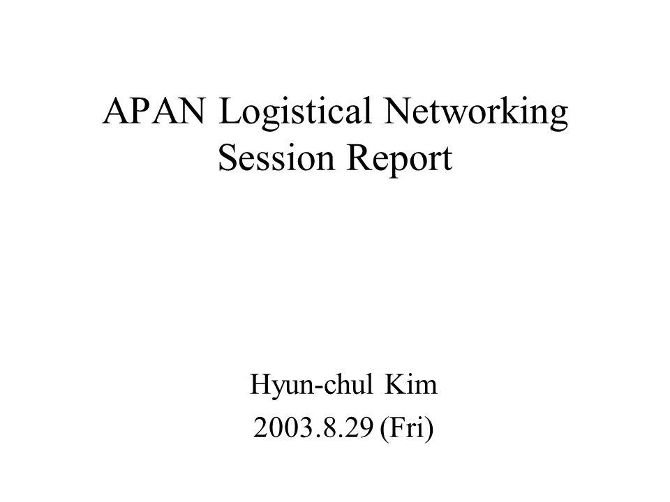 APAN Logistical Networking Session Report Hyun-chul Kim 2003.8.29 (Fri)
