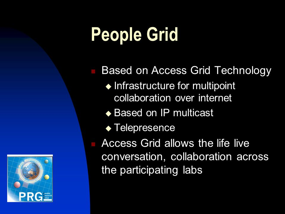 People Grid Based on Access Grid Technology Infrastructure for multipoint collaboration over internet Based on IP multicast Telepresence Access Grid allows the life live conversation, collaboration across the participating labs