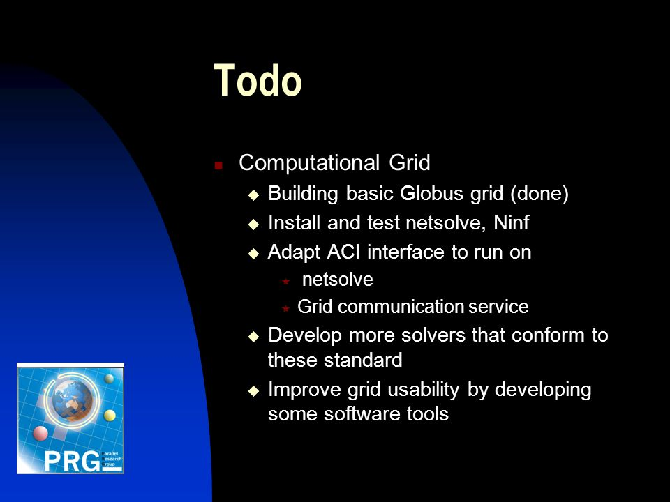 Todo Computational Grid Building basic Globus grid (done) Install and test netsolve, Ninf Adapt ACI interface to run on netsolve Grid communication service Develop more solvers that conform to these standard Improve grid usability by developing some software tools