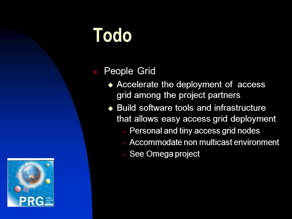 Todo People Grid Accelerate the deployment of access grid among the project partners Build software tools and infrastructure that allows easy access grid deployment Personal and tiny access grid nodes Accommodate non multicast environment See Omega project