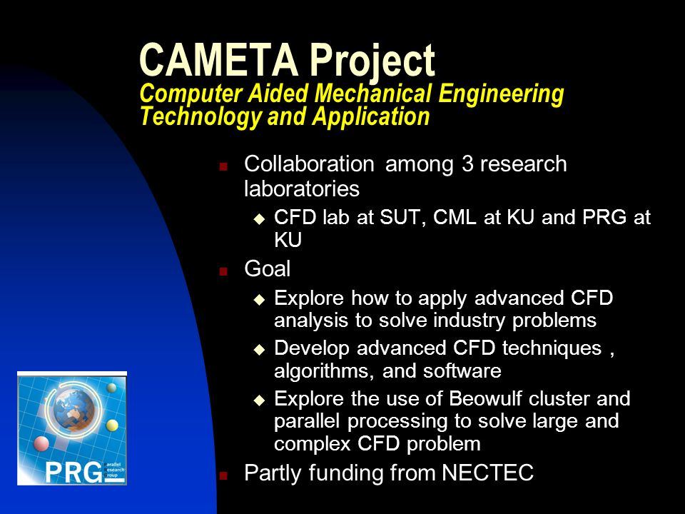 CAMETA Project Computer Aided Mechanical Engineering Technology and Application Collaboration among 3 research laboratories CFD lab at SUT, CML at KU and PRG at KU Goal Explore how to apply advanced CFD analysis to solve industry problems Develop advanced CFD techniques, algorithms, and software Explore the use of Beowulf cluster and parallel processing to solve large and complex CFD problem Partly funding from NECTEC