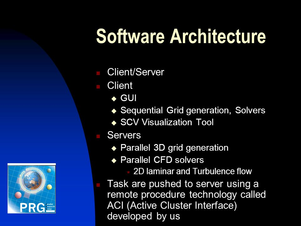 Software Architecture Client/Server Client GUI Sequential Grid generation, Solvers SCV Visualization Tool Servers Parallel 3D grid generation Parallel CFD solvers 2D laminar and Turbulence flow Task are pushed to server using a remote procedure technology called ACI (Active Cluster Interface) developed by us