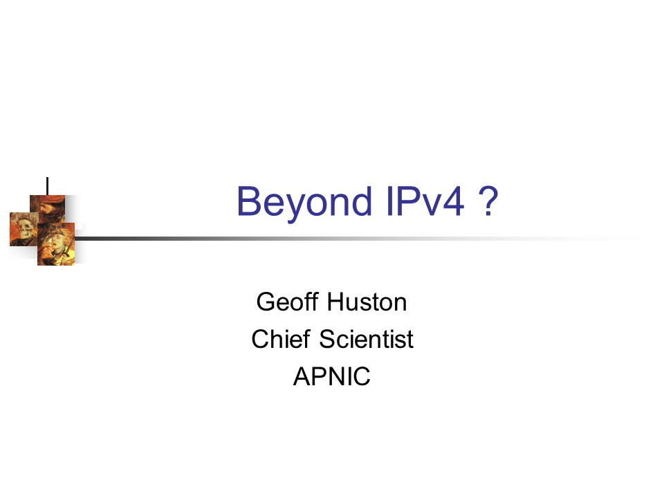 Beyond IPv4 ? Geoff Huston Chief Scientist APNIC