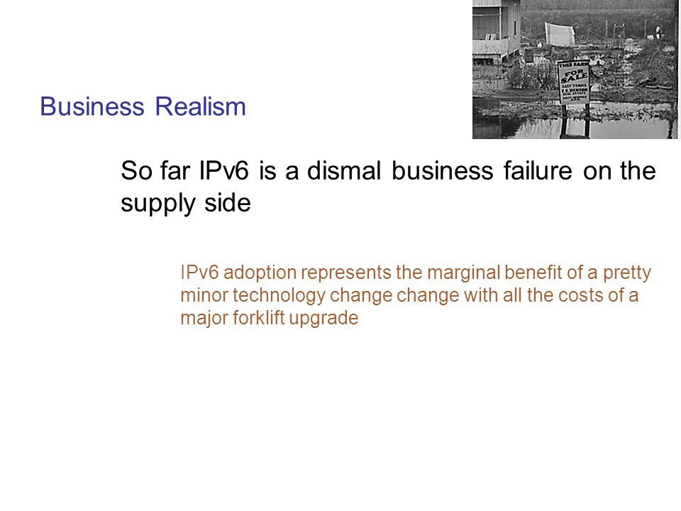 Business Realism So far IPv6 is a dismal business failure on the supply side IPv6 adoption represents the marginal benefit of a pretty minor technology change change with all the costs of a major forklift upgrade