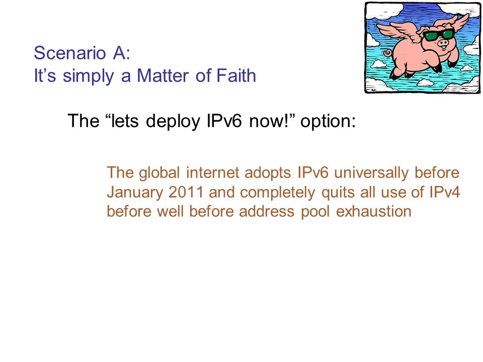 Scenario A: Its simply a Matter of Faith The lets deploy IPv6 now! option: The global internet adopts IPv6 universally before January 2011 and complet