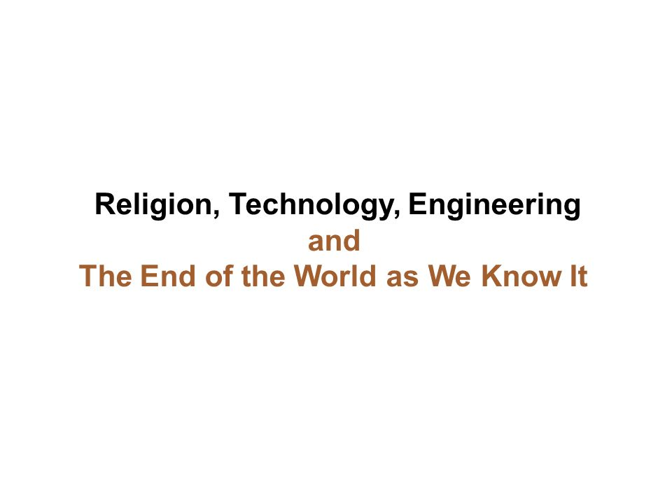 Religion, Technology, Engineering and The End of the World as We Know It