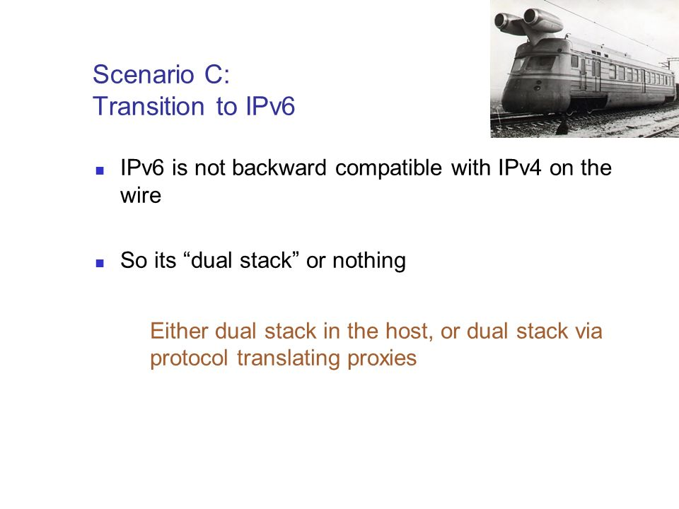 Scenario C: Transition to IPv6 IPv6 is not backward compatible with IPv4 on the wire So its dual stack or nothing Either dual stack in the host, or dual stack via protocol translating proxies