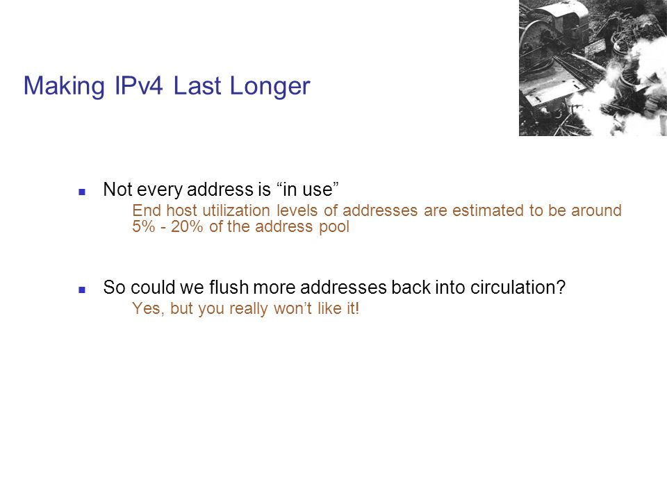 Making IPv4 Last Longer Not every address is in use End host utilization levels of addresses are estimated to be around 5% - 20% of the address pool So could we flush more addresses back into circulation.