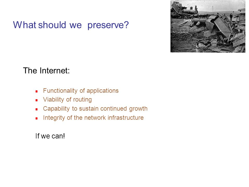 What should we preserve? The Internet: Functionality of applications Viability of routing Capability to sustain continued growth Integrity of the netw