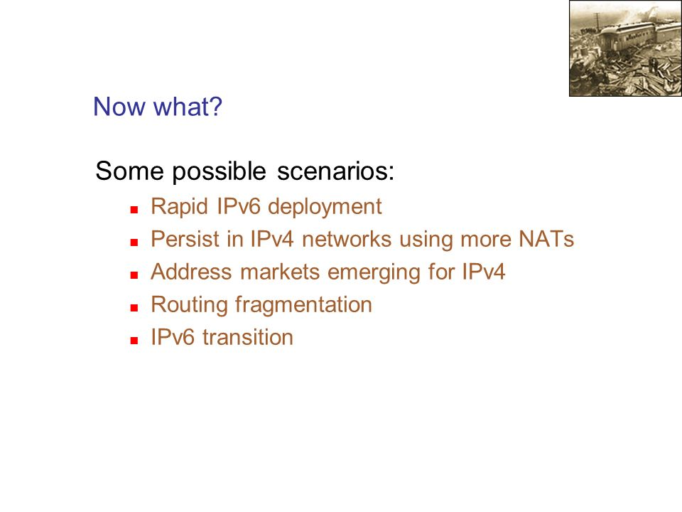 Now what? Some possible scenarios: Rapid IPv6 deployment Persist in IPv4 networks using more NATs Address markets emerging for IPv4 Routing fragmentat