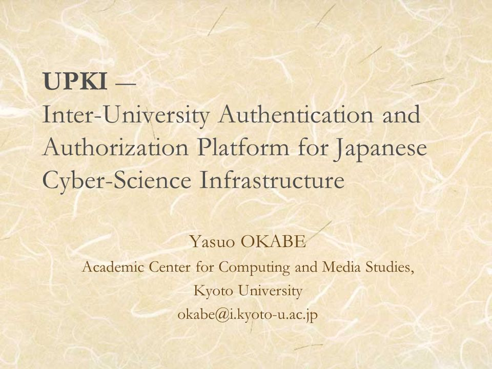 UPKI Inter-University Authentication and Authorization Platform for Japanese Cyber-Science Infrastructure Yasuo OKABE Academic Center for Computing and Media Studies, Kyoto University