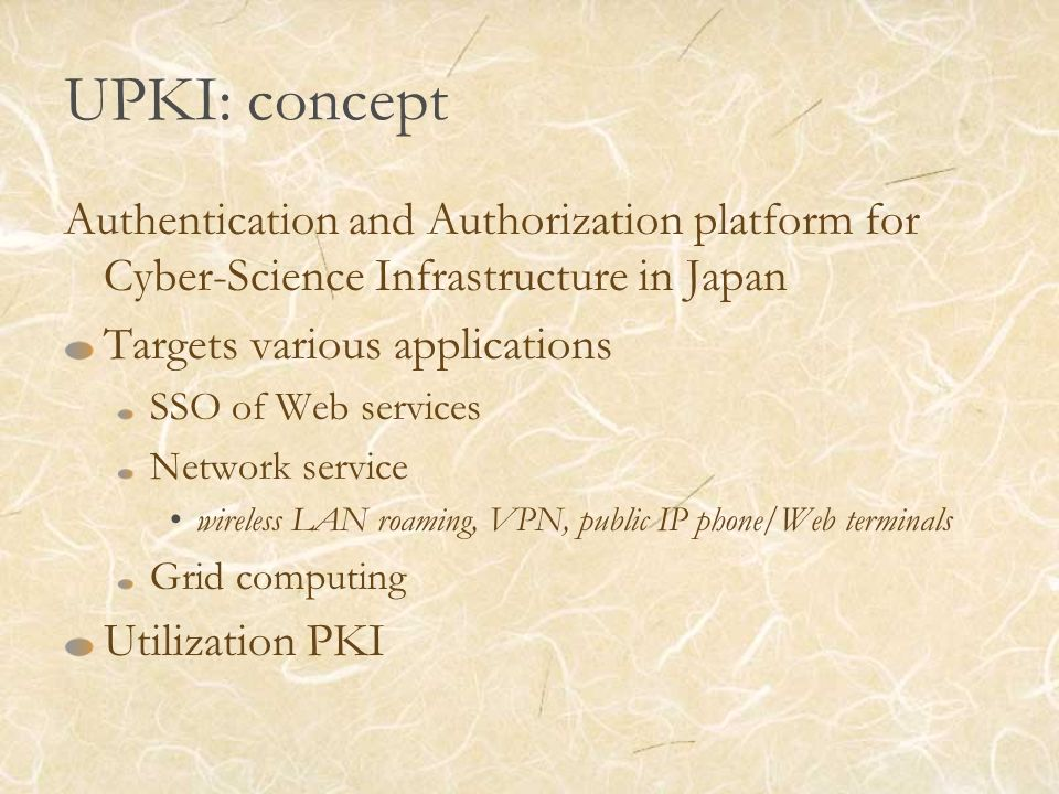 UPKI: concept Authentication and Authorization platform for Cyber-Science Infrastructure in Japan Targets various applications SSO of Web services Network service wireless LAN roaming, VPN, public IP phone/Web terminals Grid computing Utilization PKI