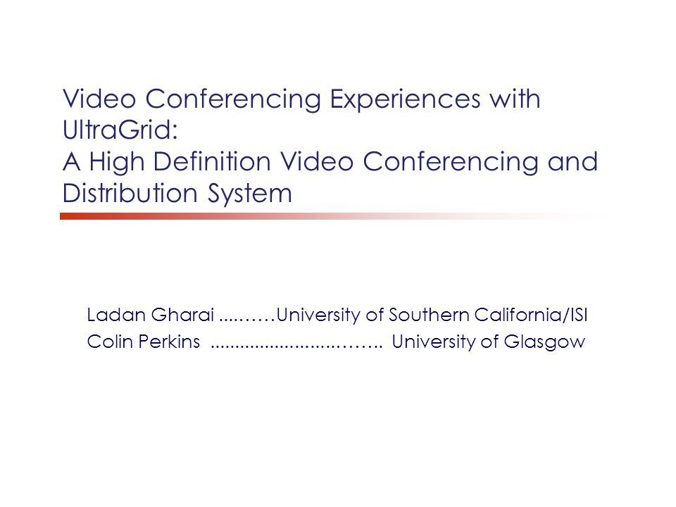 Video Conferencing Experiences with UltraGrid: A High Definition Video Conferencing and Distribution System Ladan Gharai....……University of Southern California/ISI Colin Perkins.........................……..