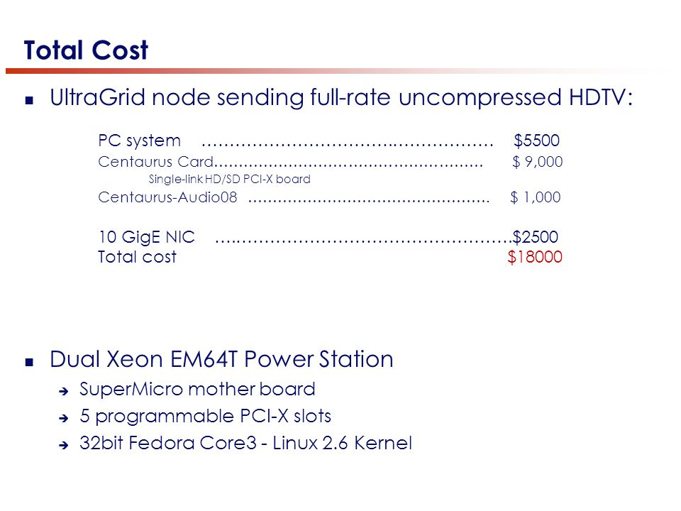 Total Cost UltraGrid node sending full-rate uncompressed HDTV: Dual Xeon EM64T Power Station SuperMicro mother board 5 programmable PCI-X slots 32bit Fedora Core3 - Linux 2.6 Kernel PC system …………………………….……………… $5500 Centaurus Card……………………………………………… $ 9,000 Single-link HD/SD PCI-X board Centaurus-Audio08 ………………………………………….