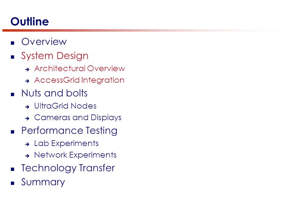 Outline Overview System Design Architectural Overview AccessGrid Integration Nuts and bolts UltraGrid Nodes Cameras and Displays Performance Testing Lab Experiments Network Experiments Technology Transfer Summary