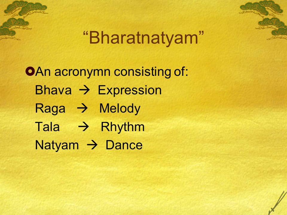 Bharatnatyam An acronymn consisting of: Bhava Expression Raga Melody Tala Rhythm Natyam Dance