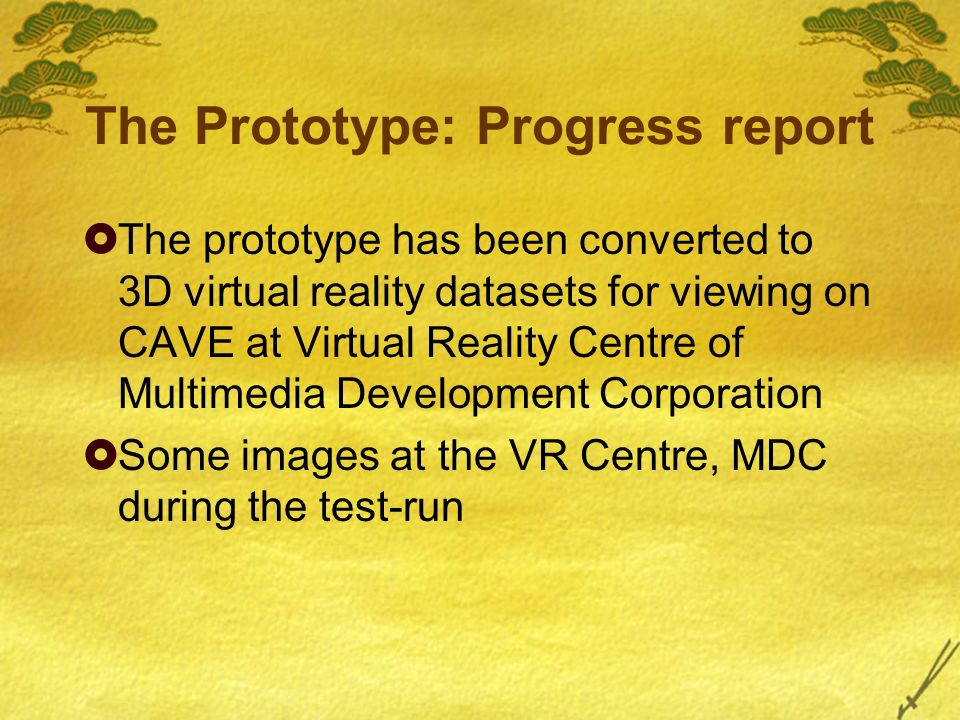 The Prototype: Progress report The prototype has been converted to 3D virtual reality datasets for viewing on CAVE at Virtual Reality Centre of Multimedia Development Corporation Some images at the VR Centre, MDC during the test-run