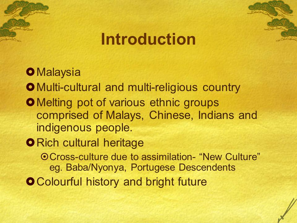 Introduction Malaysia Multi-cultural and multi-religious country Melting pot of various ethnic groups comprised of Malays, Chinese, Indians and indigenous people.